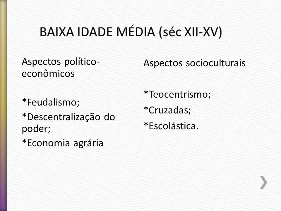 Aspectos político- econômicos *Feudalismo; *Descentralização do poder; *Economia agrária Aspectos socioculturais *Teocentrismo; *Cruzadas; *Escolástic