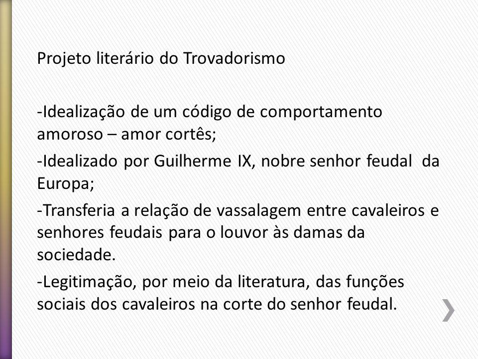 Projeto literário do Trovadorismo -Idealização de um código de comportamento amoroso – amor cortês; -Idealizado por Guilherme IX, nobre senhor feudal