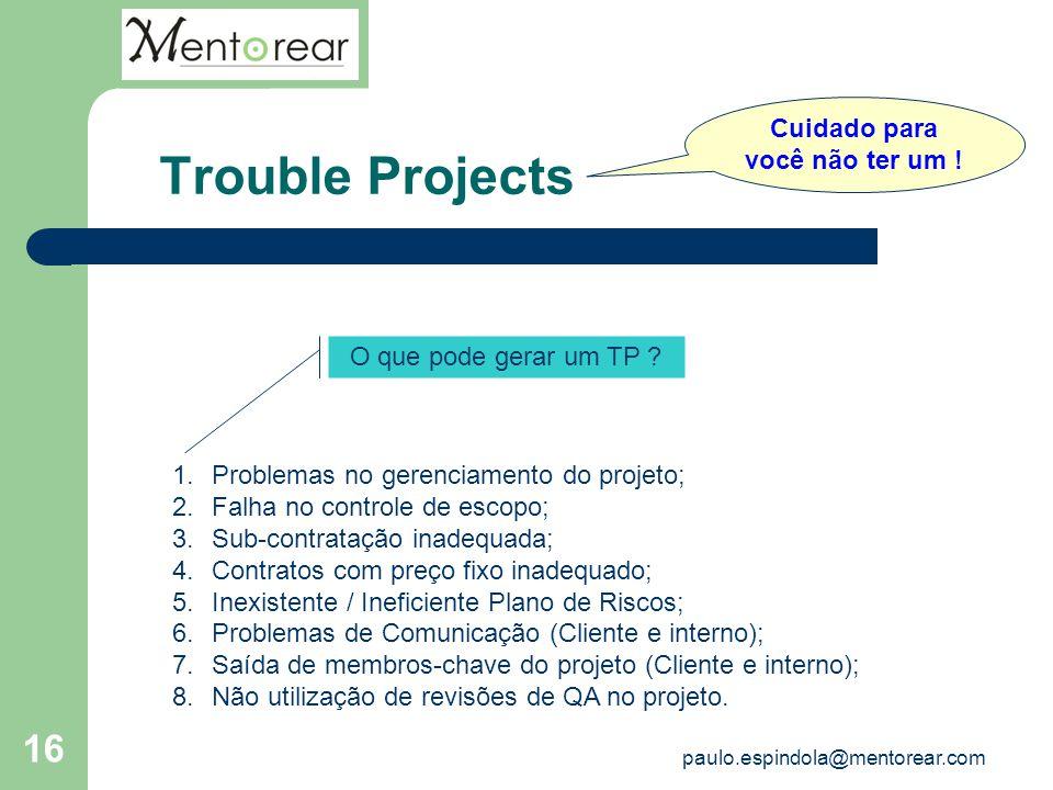 16 Trouble Projects Cuidado para você não ter um ! O que pode gerar um TP ? 1.Problemas no gerenciamento do projeto; 2.Falha no controle de escopo; 3.