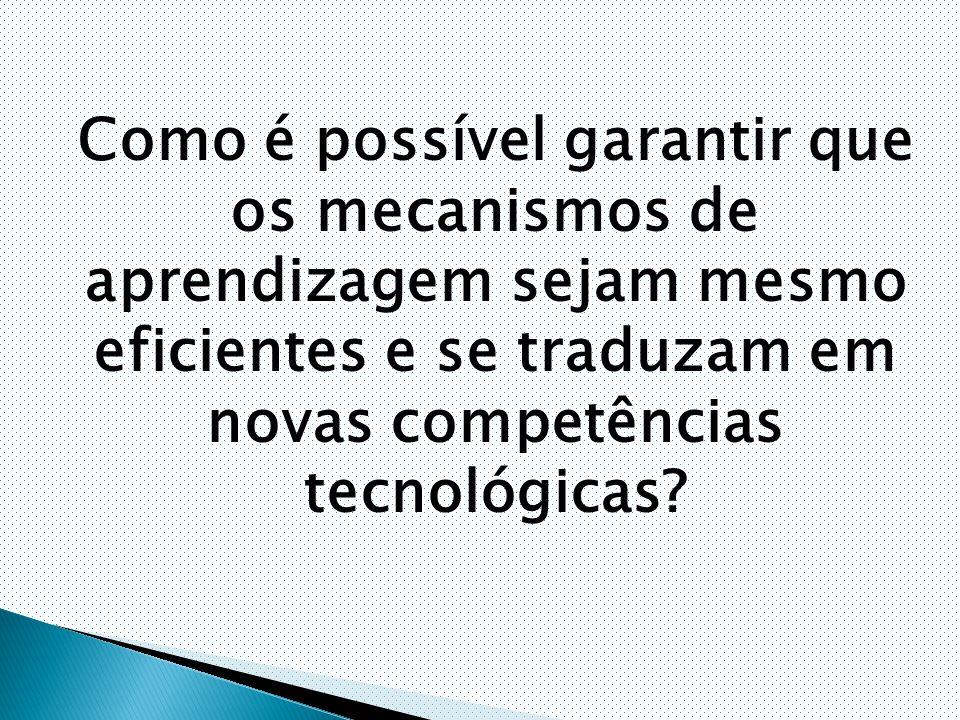 Como é possível garantir que os mecanismos de aprendizagem sejam mesmo eficientes e se traduzam em novas competências tecnológicas?