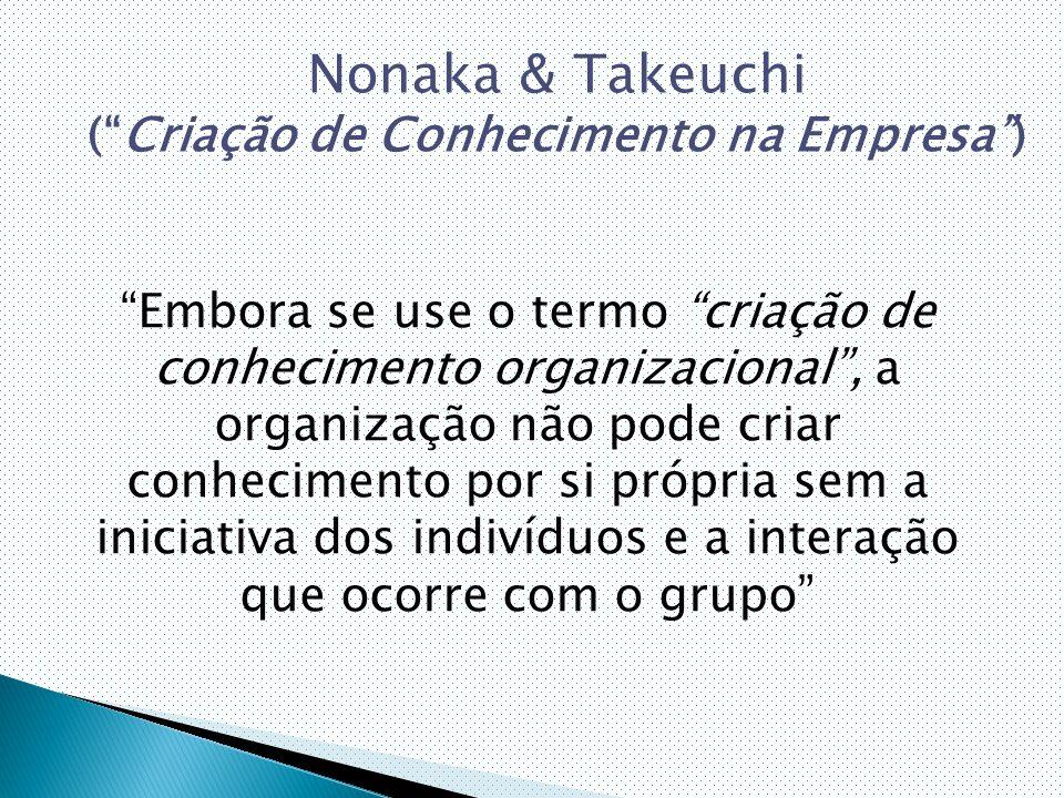 Embora se use o termo criação de conhecimento organizacional , a organização não pode criar conhecimento por si própria sem a iniciativa dos indivíduos e a interação que ocorre com o grupo Nonaka & Takeuchi ( Criação de Conhecimento na Empresa )