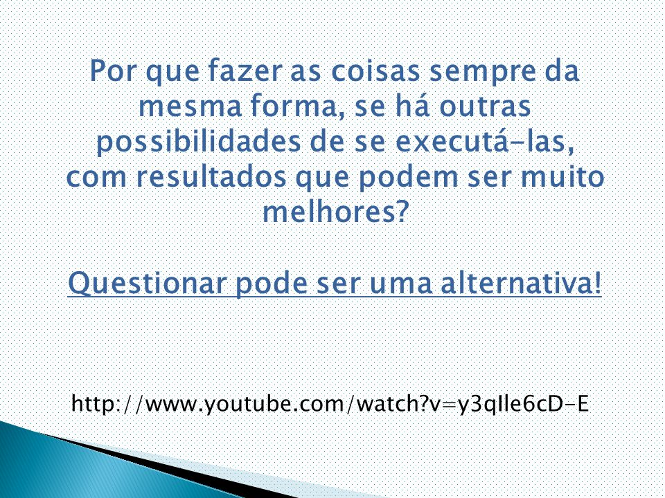 http://www.youtube.com/watch v=y3qIle6cD-E Por que fazer as coisas sempre da mesma forma, se há outras possibilidades de se executá-las, com resultados que podem ser muito melhores.