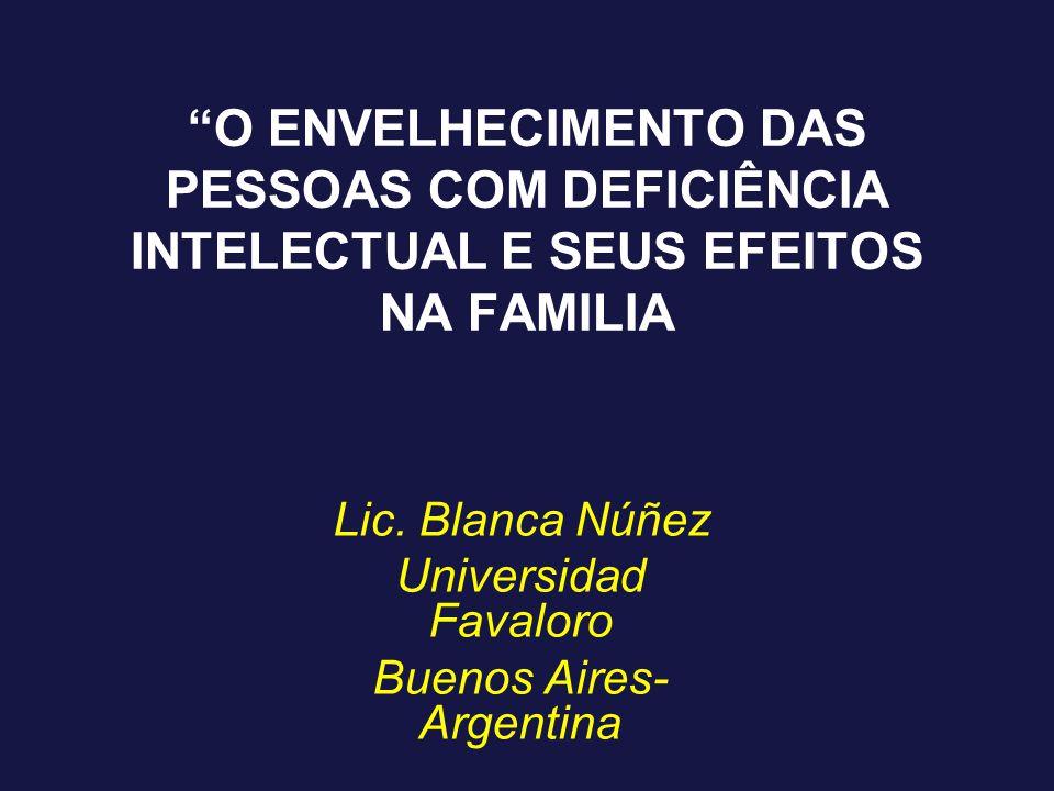 """""""O ENVELHECIMENTO DAS PESSOAS COM DEFICIÊNCIA INTELECTUAL E SEUS EFEITOS NA FAMILIA Lic. Blanca Núñez Universidad Favaloro Buenos Aires- Argentina"""