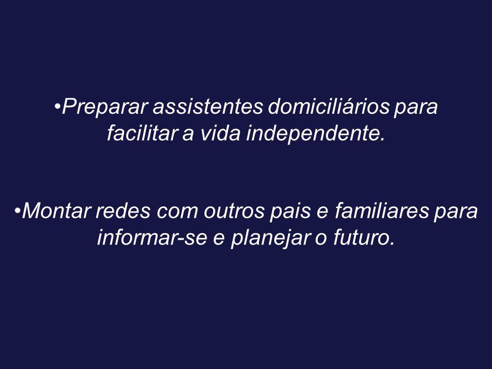 Preparar assistentes domiciliários para facilitar a vida independente. Montar redes com outros pais e familiares para informar-se e planejar o futuro.
