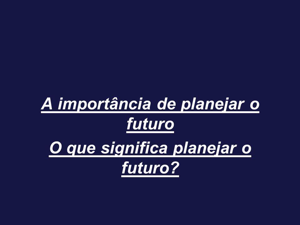 A importância de planejar o futuro O que significa planejar o futuro?