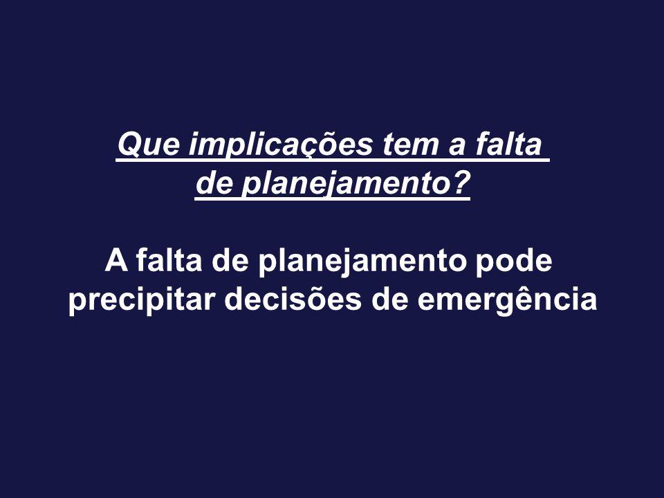 Que implicações tem a falta de planejamento? A falta de planejamento pode precipitar decisões de emergência