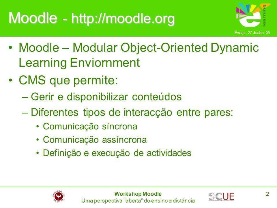 Évora - 27 Junho 05 Workshop Moodle Uma perspectiva aberta do ensino a distância 3Moodle Traduzido para um grande conjunto de idiomas Possibilidade de instalação em ambiente livre : –SO: Debian Linux –HTTP Server: Apache –RDBS: PostgreSQL Código-fonte aberto