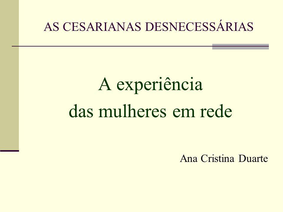 AS CESARIANAS DESNECESSÁRIAS A experiência das mulheres em rede Ana Cristina Duarte