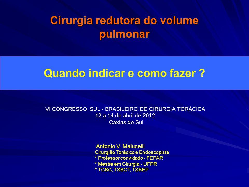 Cirurgia redutora do volume pulmonar Quando indicar e como fazer ? Antonio V. Malucelli Cirurgião Torácico e Endoscopista * Professor convidado - FEPA