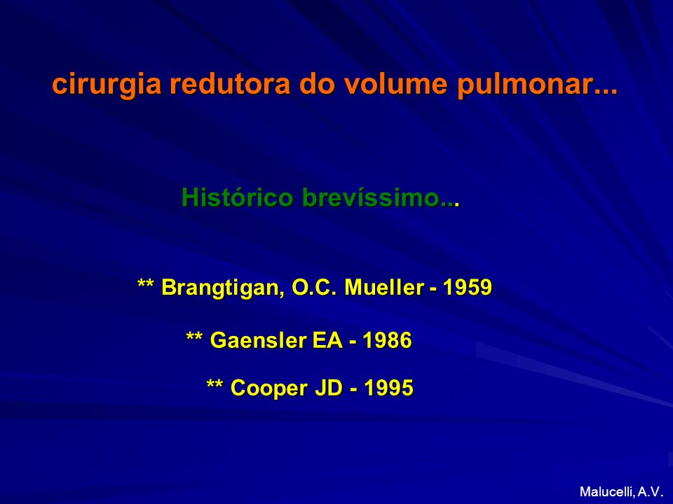 cirurgia redutora do volume pulmonar... ** Brangtigan, O.C. Mueller - 1959 Histórico brevíssimo... Malucelli, A.V. ** Gaensler EA - 1986 ** Cooper JD