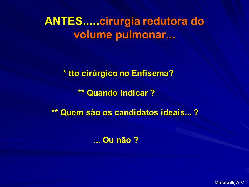ANTES..... cirurgia redutora do volume pulmonar... ** Quando indicar ? * tto cirúrgico no Enfisema? ** Quem são os candidatos ideais... ? Malucelli, A