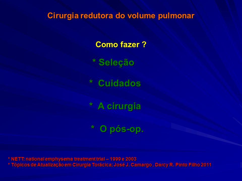 Cirurgia redutora do volume pulmonar Como fazer ? * Cuidados * Seleção * A cirurgia * O pós-op. * NETT: national emphysema treatment trial – 1999 e 20