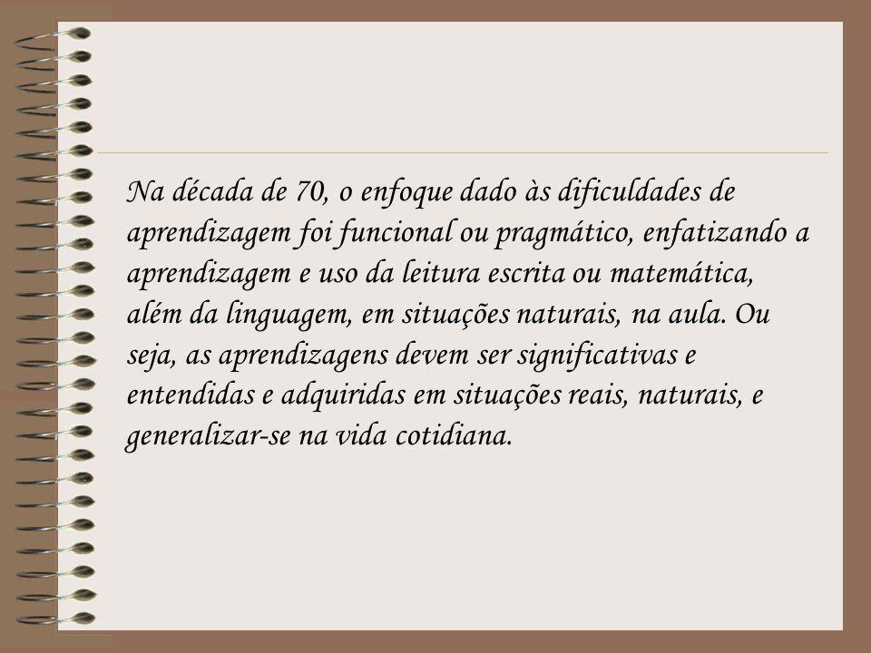 Na década de 70, o enfoque dado às dificuldades de aprendizagem foi funcional ou pragmático, enfatizando a aprendizagem e uso da leitura escrita ou ma