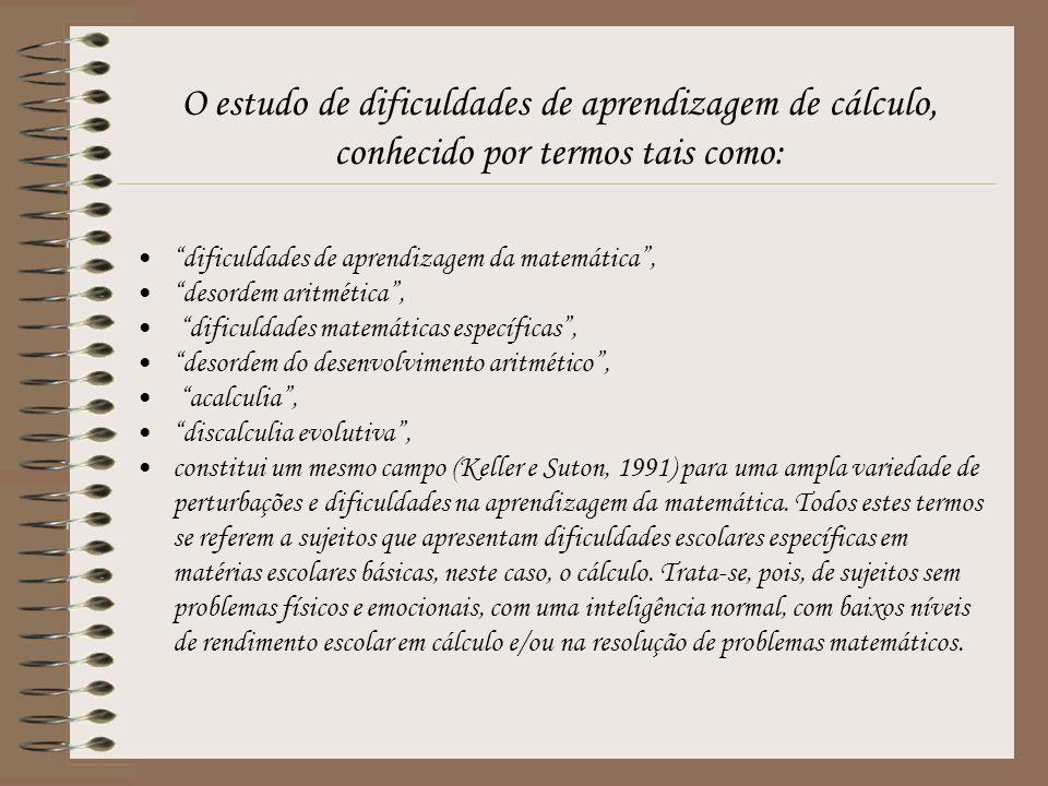 O estudo de dificuldades de aprendizagem de cálculo, conhecido por termos tais como: dificuldades de aprendizagem da matemática , desordem aritmética , dificuldades matemáticas específicas , desordem do desenvolvimento aritmético , acalculia , discalculia evolutiva , constitui um mesmo campo (Keller e Suton, 1991) para uma ampla variedade de perturbações e dificuldades na aprendizagem da matemática.