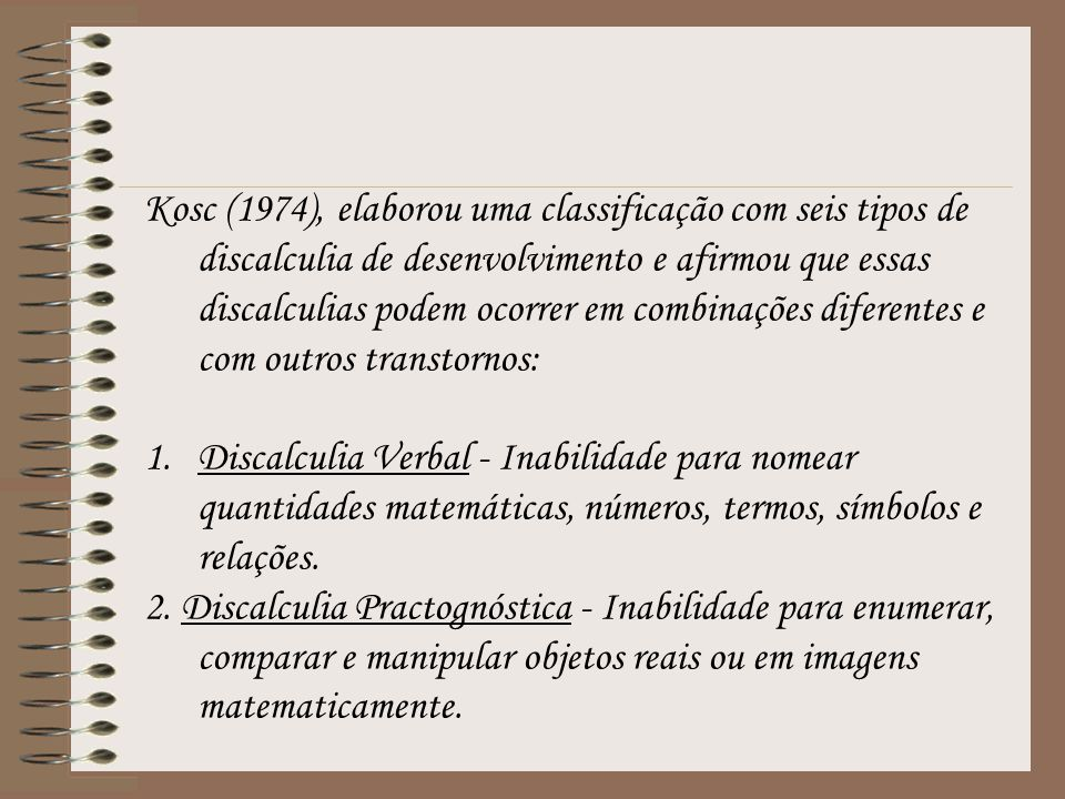 Kosc (1974), elaborou uma classificação com seis tipos de discalculia de desenvolvimento e afirmou que essas discalculias podem ocorrer em combinações diferentes e com outros transtornos: 1.Discalculia Verbal - Inabilidade para nomear quantidades matemáticas, números, termos, símbolos e relações.