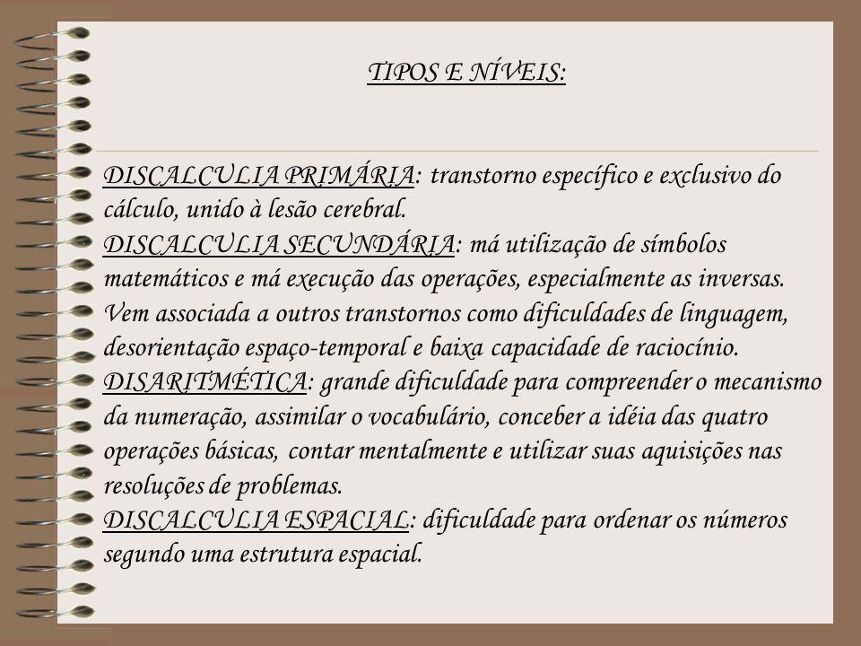 TIPOS E NÍVEIS: DISCALCULIA PRIMÁRIA: transtorno específico e exclusivo do cálculo, unido à lesão cerebral. DISCALCULIA SECUNDÁRIA: má utilização de s