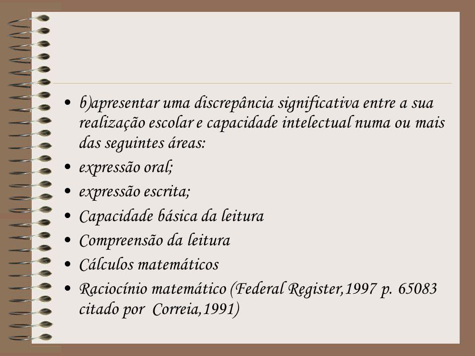 b)apresentar uma discrepância significativa entre a sua realização escolar e capacidade intelectual numa ou mais das seguintes áreas: expressão oral; expressão escrita; Capacidade básica da leitura Compreensão da leitura Cálculos matemáticos Raciocínio matemático (Federal Register,1997 p.