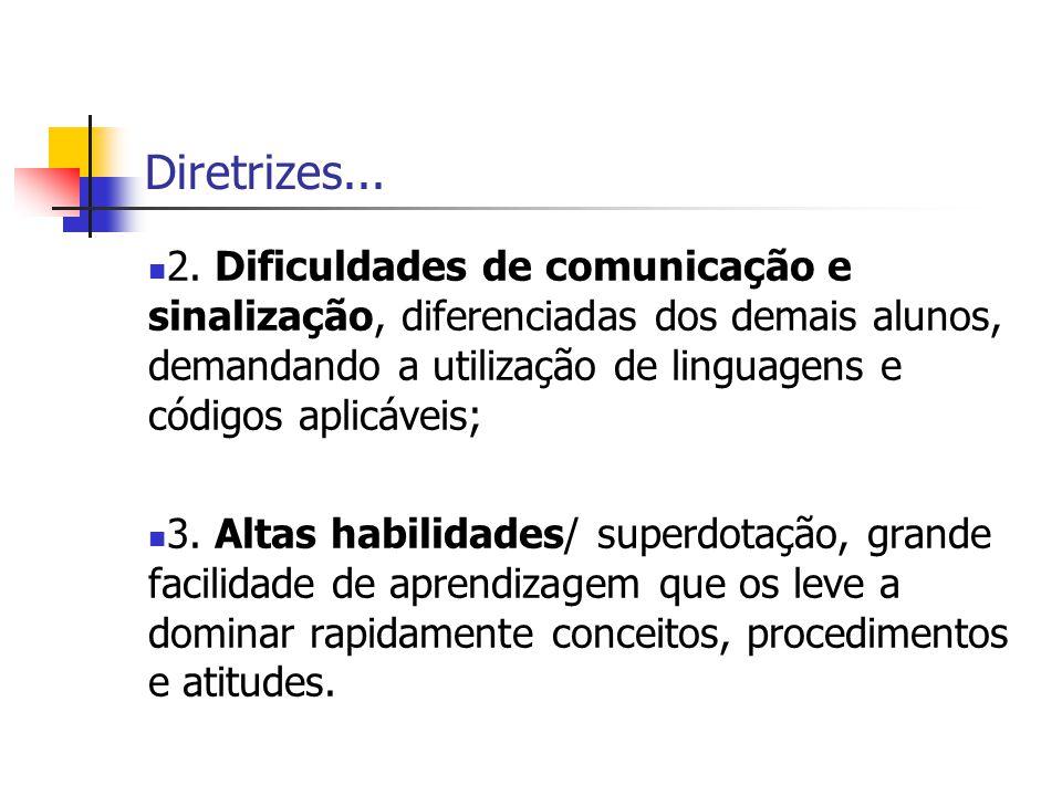 Diretrizes... 2. Dificuldades de comunicação e sinalização, diferenciadas dos demais alunos, demandando a utilização de linguagens e códigos aplicávei