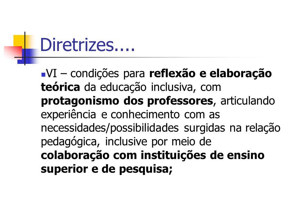 Diretrizes.... VI – condições para reflexão e elaboração teórica da educação inclusiva, com protagonismo dos professores, articulando experiência e co
