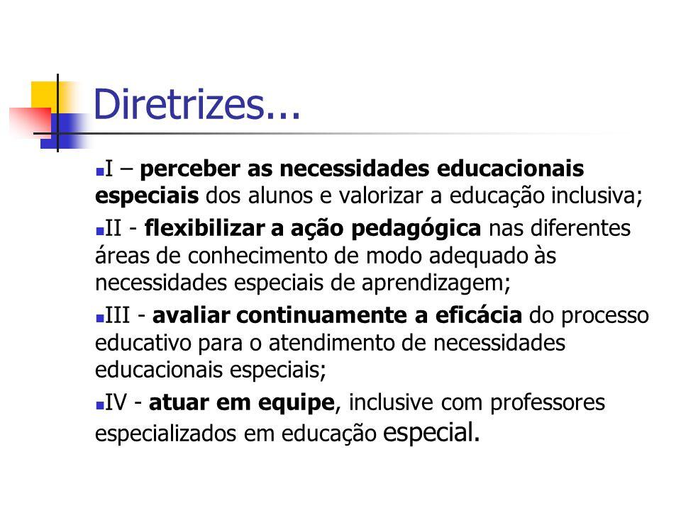 Diretrizes... I – perceber as necessidades educacionais especiais dos alunos e valorizar a educação inclusiva; II - flexibilizar a ação pedagógica nas