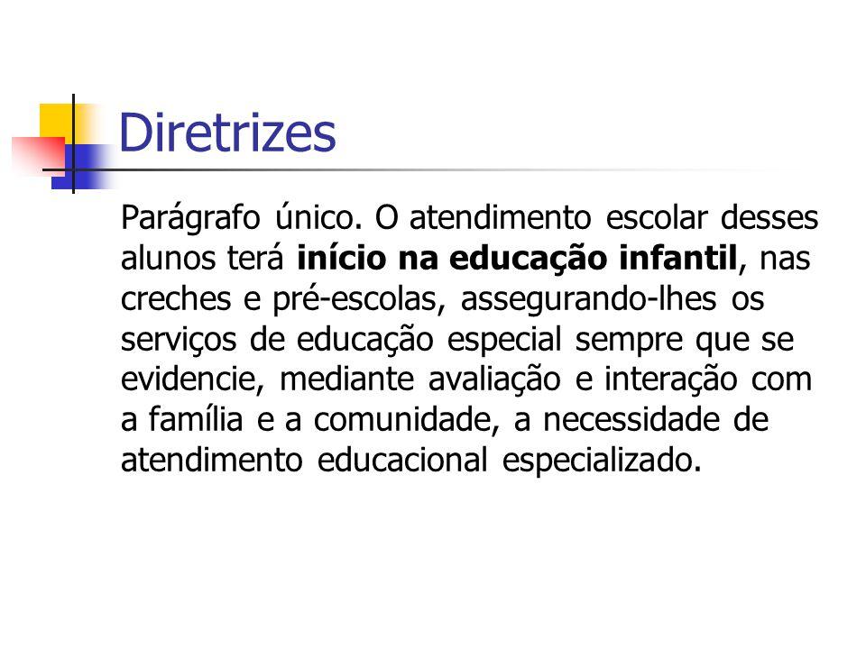 Diretrizes Parágrafo único. O atendimento escolar desses alunos terá início na educação infantil, nas creches e pré-escolas, assegurando-lhes os servi
