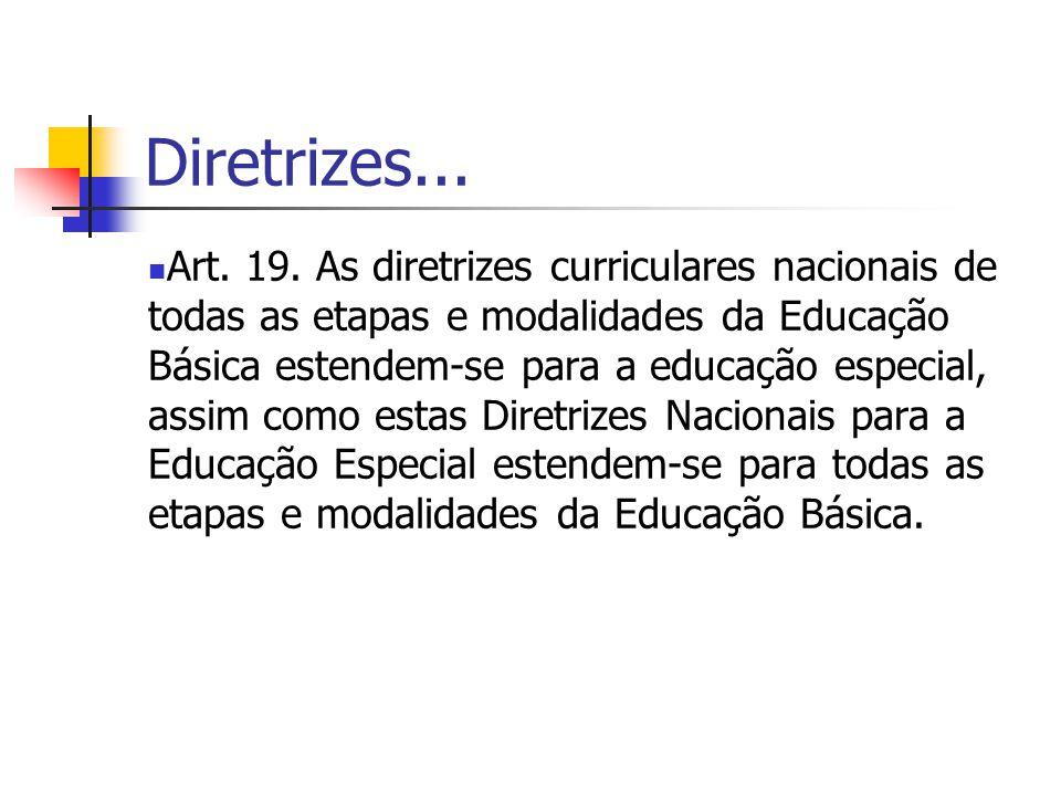 Diretrizes... Art. 19. As diretrizes curriculares nacionais de todas as etapas e modalidades da Educação Básica estendem-se para a educação especial,