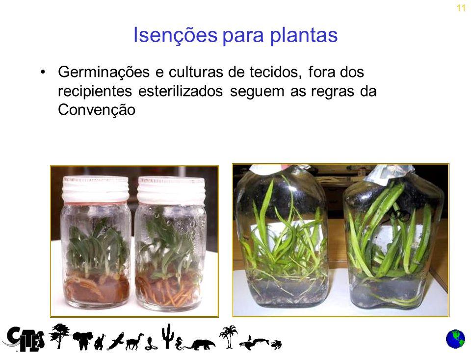 11 Isenções para plantas Germinações e culturas de tecidos, fora dos recipientes esterilizados seguem as regras da Convenção
