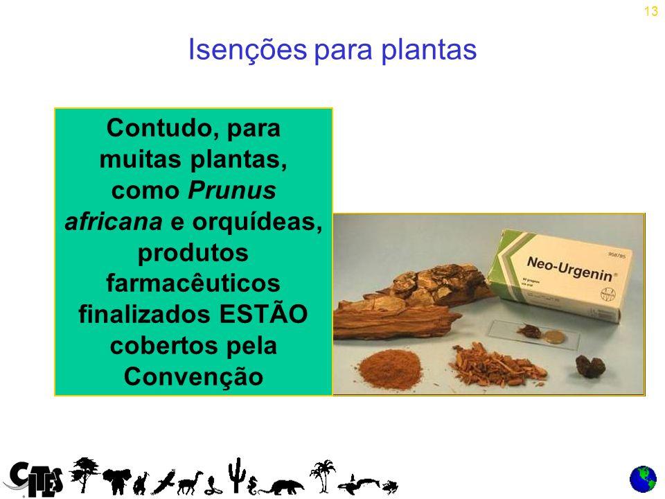 13 Isenções para plantas Contudo, para muitas plantas, como Prunus africana e orquídeas, produtos farmacêuticos finalizados ESTÃO cobertos pela Convenção