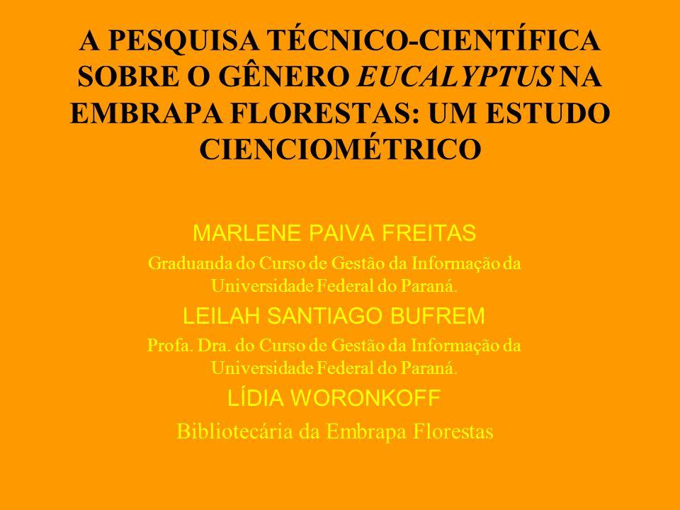 A PESQUISA TÉCNICO-CIENTÍFICA SOBRE O GÊNERO EUCALYPTUS NA EMBRAPA FLORESTAS: UM ESTUDO CIENCIOMÉTRICO MARLENE PAIVA FREITAS Graduanda do Curso de Gestão da Informação da Universidade Federal do Paraná.