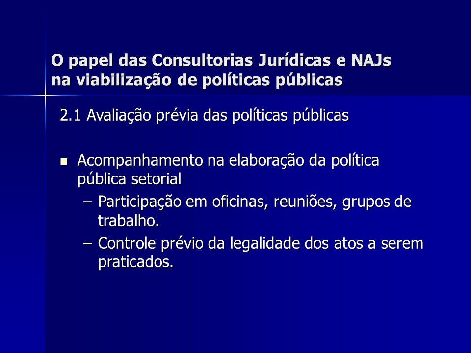O papel das Consultorias Jurídicas e NAJs na viabilização de políticas públicas 2.1 Avaliação prévia das políticas públicas Orientação do administrador público na consecução dessas políticas, através de consultorias jurídicas.