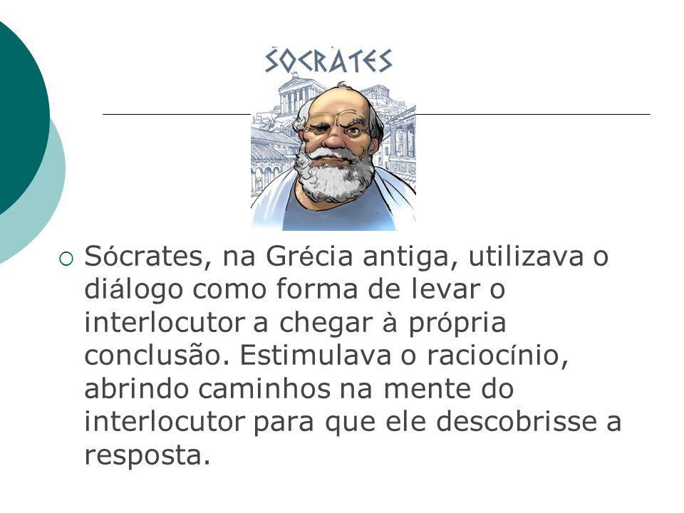  S ó crates, na Gr é cia antiga, utilizava o di á logo como forma de levar o interlocutor a chegar à pr ó pria conclusão.