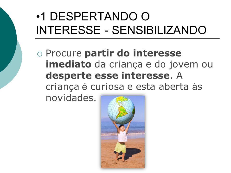 1 DESPERTANDO O INTERESSE - SENSIBILIZANDO  Procure partir do interesse imediato da crian ç a e do jovem ou desperte esse interesse.