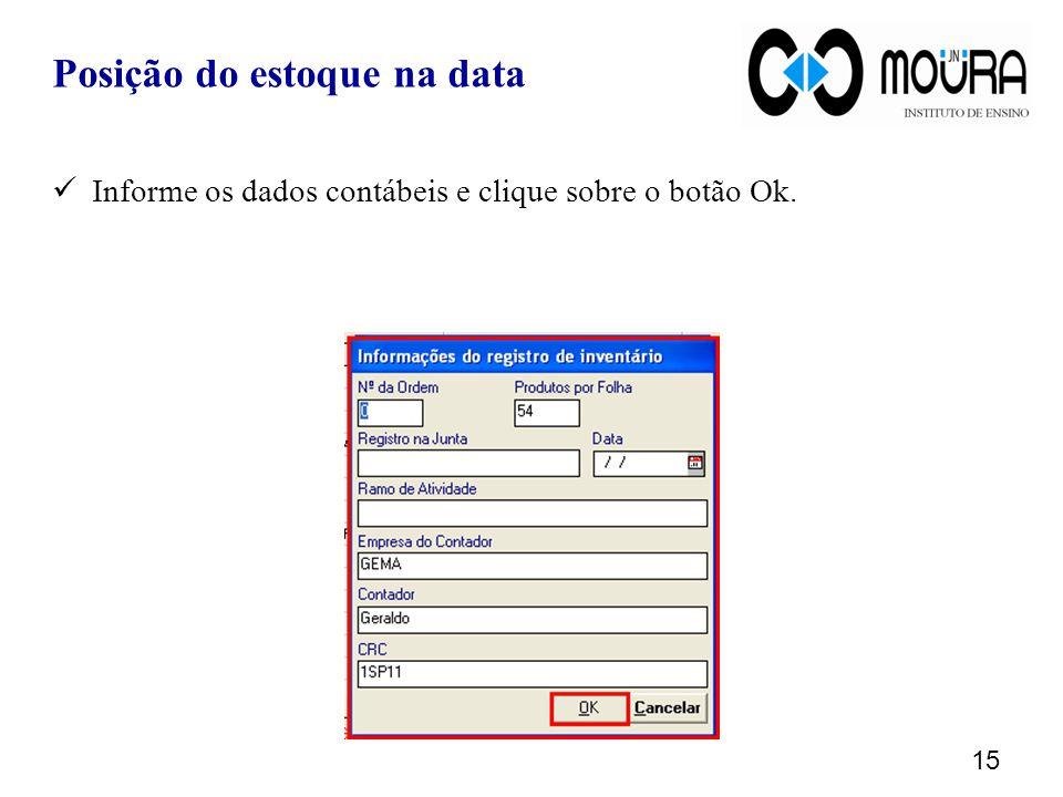 15 Informe os dados contábeis e clique sobre o botão Ok. Posição do estoque na data