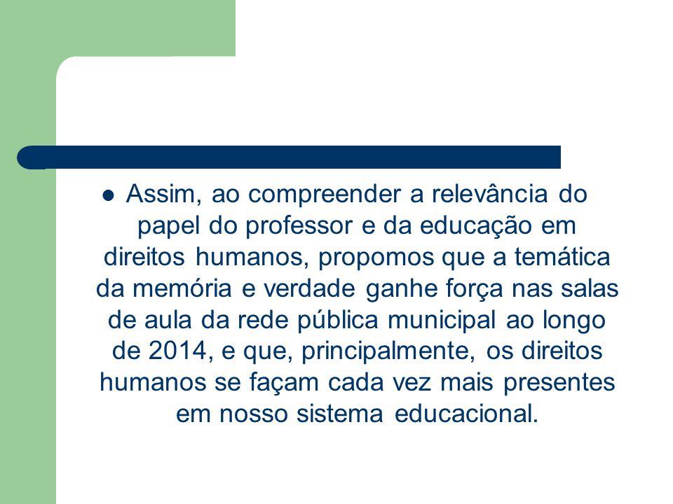 Assim, ao compreender a relevância do papel do professor e da educação em direitos humanos, propomos que a temática da memória e verdade ganhe força nas salas de aula da rede pública municipal ao longo de 2014, e que, principalmente, os direitos humanos se façam cada vez mais presentes em nosso sistema educacional.