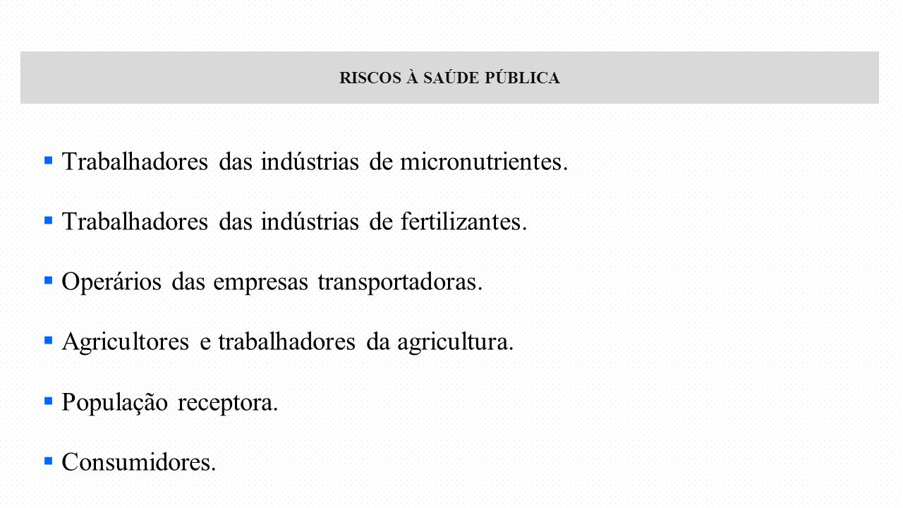 RISCOS À SAÚDE PÚBLICA  Trabalhadores das indústrias de micronutrientes.  Trabalhadores das indústrias de fertilizantes.  Operários das empresas tr