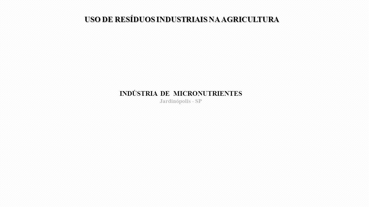 INDÚSTRIA DE MICRONUTRIENTES Jardinópolis - SP USO DE RESÍDUOS INDUSTRIAIS NA AGRICULTURA USO DE RESÍDUOS INDUSTRIAIS NA AGRICULTURA