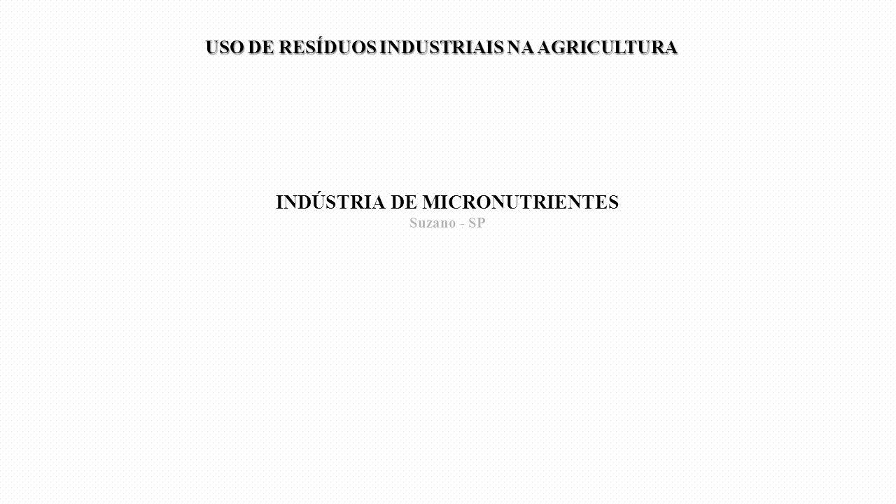 INDÚSTRIA DE MICRONUTRIENTES Suzano - SP USO DE RESÍDUOS INDUSTRIAIS NA AGRICULTURA USO DE RESÍDUOS INDUSTRIAIS NA AGRICULTURA