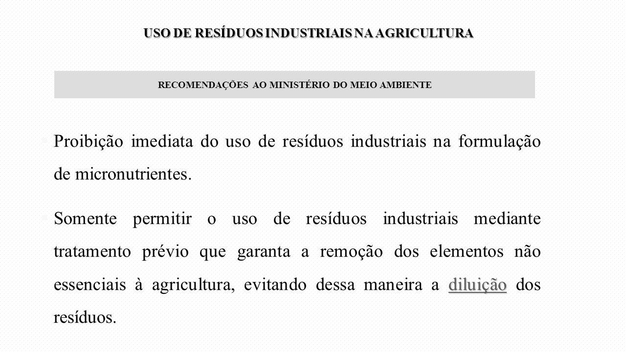 RECOMENDAÇÕES AO MINISTÉRIO DO MEIO AMBIENTE  Proibição imediata do uso de resíduos industriais na formulação de micronutrientes. diluição  Somente
