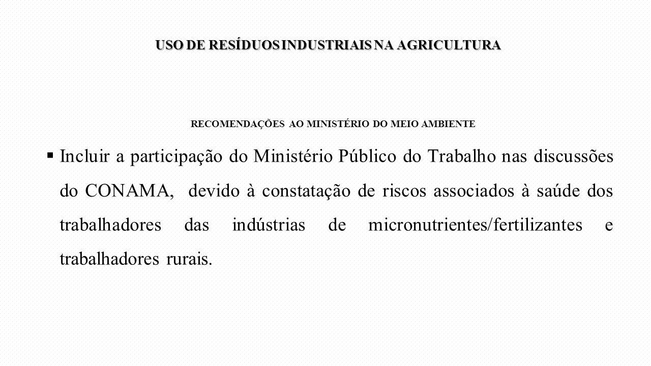 RECOMENDAÇÕES AO MINISTÉRIO DO MEIO AMBIENTE  Incluir a participação do Ministério Público do Trabalho nas discussões do CONAMA, devido à constatação