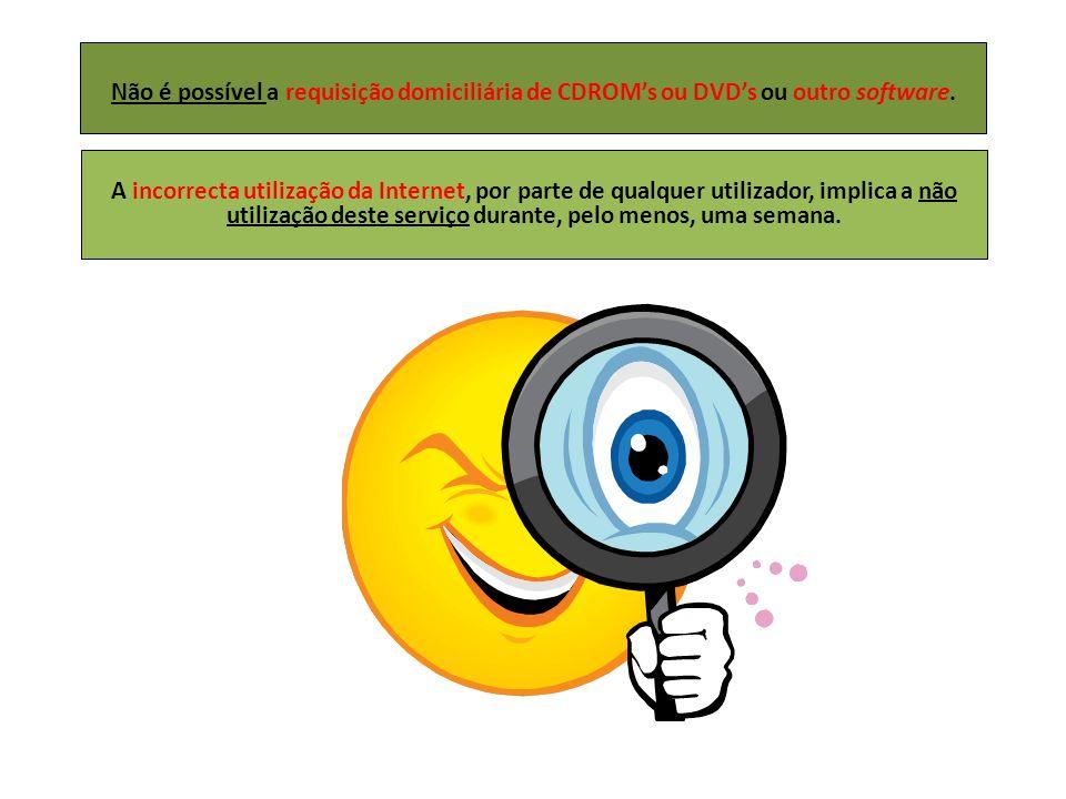 Não é possível a requisição domiciliária de CDROM's ou DVD's ou outro software. A incorrecta utilização da Internet, por parte de qualquer utilizador,