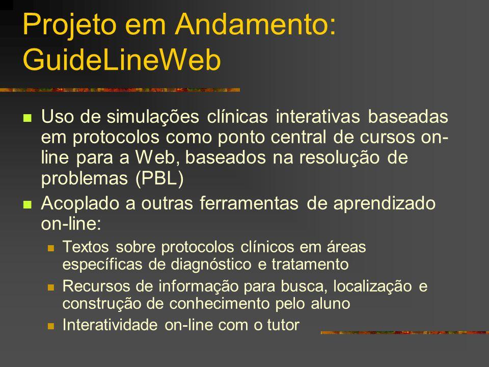 Projeto em Andamento: GuideLineWeb Uso de simulações clínicas interativas baseadas em protocolos como ponto central de cursos on- line para a Web, baseados na resolução de problemas (PBL) Acoplado a outras ferramentas de aprendizado on-line: Textos sobre protocolos clínicos em áreas específicas de diagnóstico e tratamento Recursos de informação para busca, localização e construção de conhecimento pelo aluno Interatividade on-line com o tutor