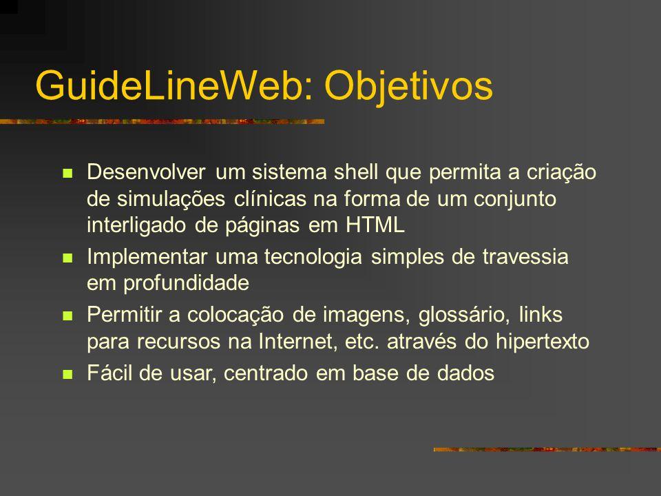 GuideLineWeb: Objetivos Desenvolver um sistema shell que permita a criação de simulações clínicas na forma de um conjunto interligado de páginas em HTML Implementar uma tecnologia simples de travessia em profundidade Permitir a colocação de imagens, glossário, links para recursos na Internet, etc.