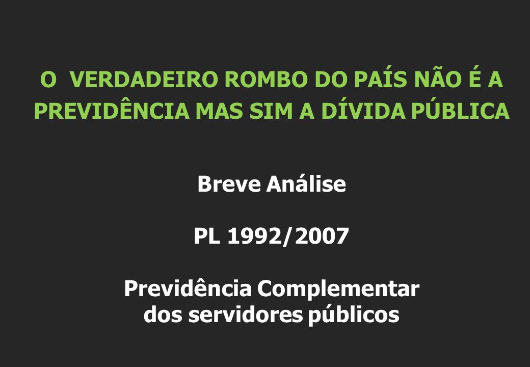 O VERDADEIRO ROMBO DO PAÍS NÃO É A PREVIDÊNCIA MAS SIM A DÍVIDA PÚBLICA Breve Análise PL 1992/2007 Previdência Complementar dos servidores públicos