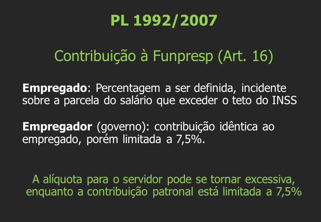 PL 1992/2007 Contribuição à Funpresp (Art. 16) Empregado: Percentagem a ser definida, incidente sobre a parcela do salário que exceder o teto do INSS