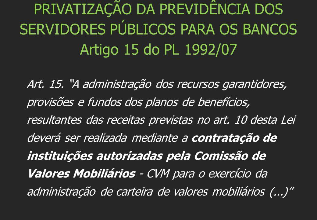"""PRIVATIZAÇÃO DA PREVIDÊNCIA DOS SERVIDORES PÚBLICOS PARA OS BANCOS Artigo 15 do PL 1992/07 Art. 15. """"A administração dos recursos garantidores, provis"""