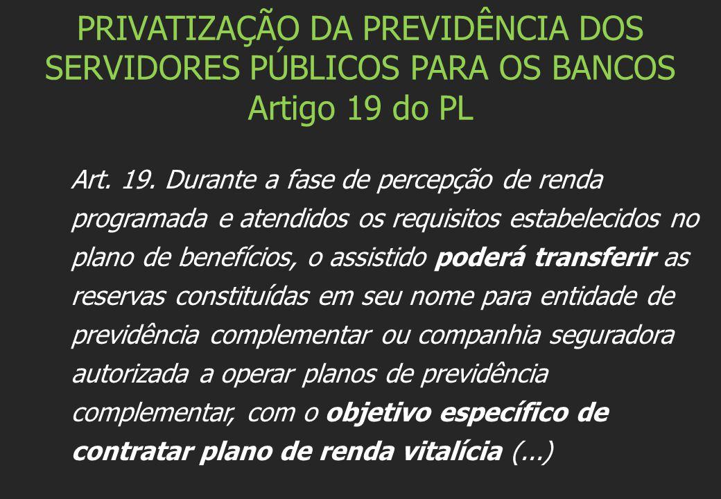 PRIVATIZAÇÃO DA PREVIDÊNCIA DOS SERVIDORES PÚBLICOS PARA OS BANCOS Artigo 19 do PL Art. 19. Durante a fase de percepção de renda programada e atendido