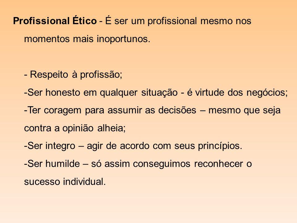 Profissional Ético - É ser um profissional mesmo nos momentos mais inoportunos. - Respeito à profissão; -Ser honesto em qualquer situação - é virtude