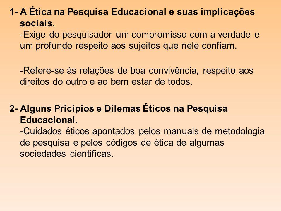 1- A Ética na Pesquisa Educacional e suas implicações sociais. -Exige do pesquisador um compromisso com a verdade e um profundo respeito aos sujeitos
