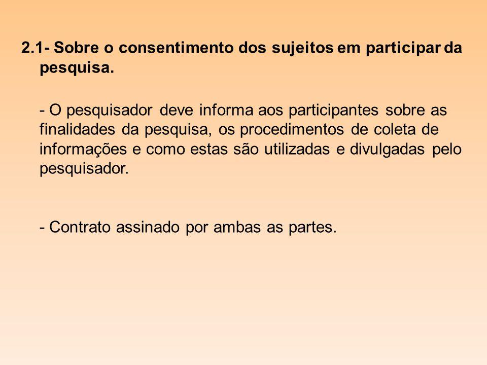 2.1- Sobre o consentimento dos sujeitos em participar da pesquisa. - O pesquisador deve informa aos participantes sobre as finalidades da pesquisa, os
