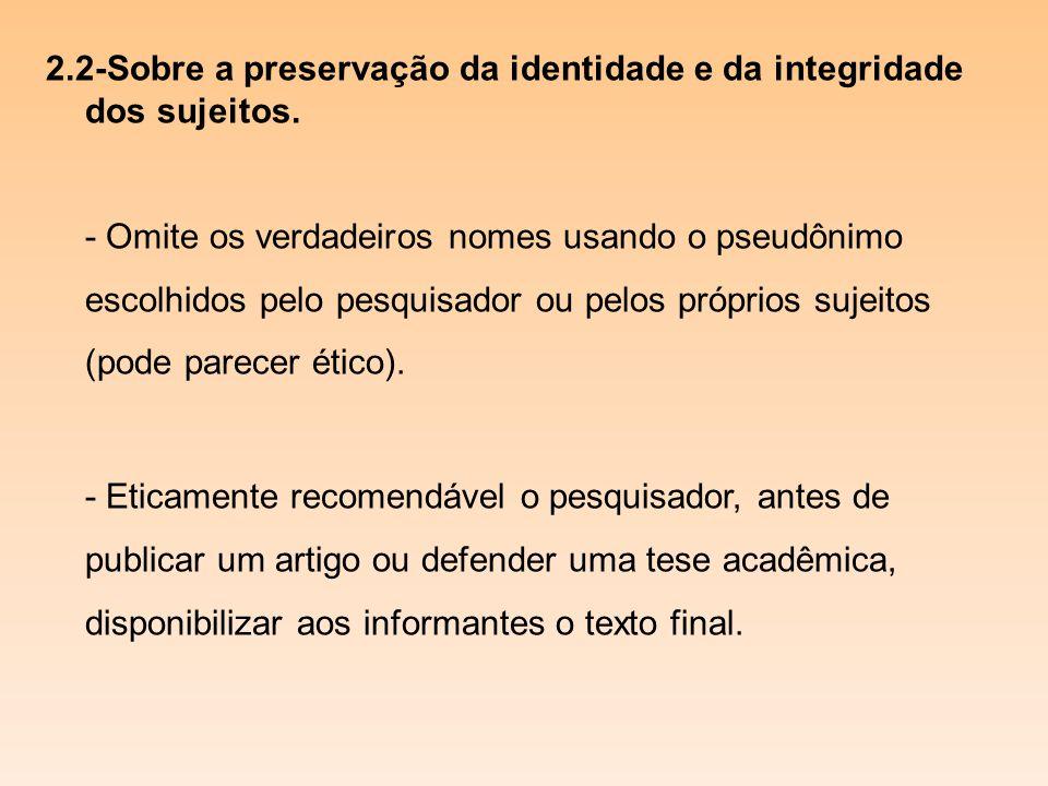 2.2-Sobre a preservação da identidade e da integridade dos sujeitos. - Omite os verdadeiros nomes usando o pseudônimo escolhidos pelo pesquisador ou p